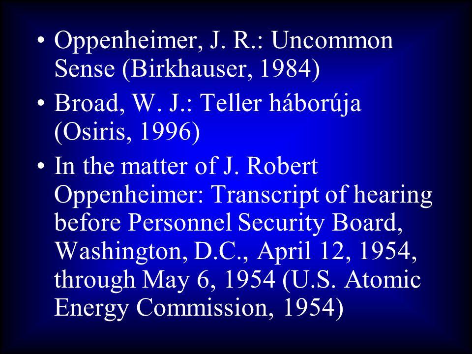 •Oppenheimer, J. R.: Uncommon Sense (Birkhauser, 1984) •Broad, W. J.: Teller háborúja (Osiris, 1996) •In the matter of J. Robert Oppenheimer: Transcri