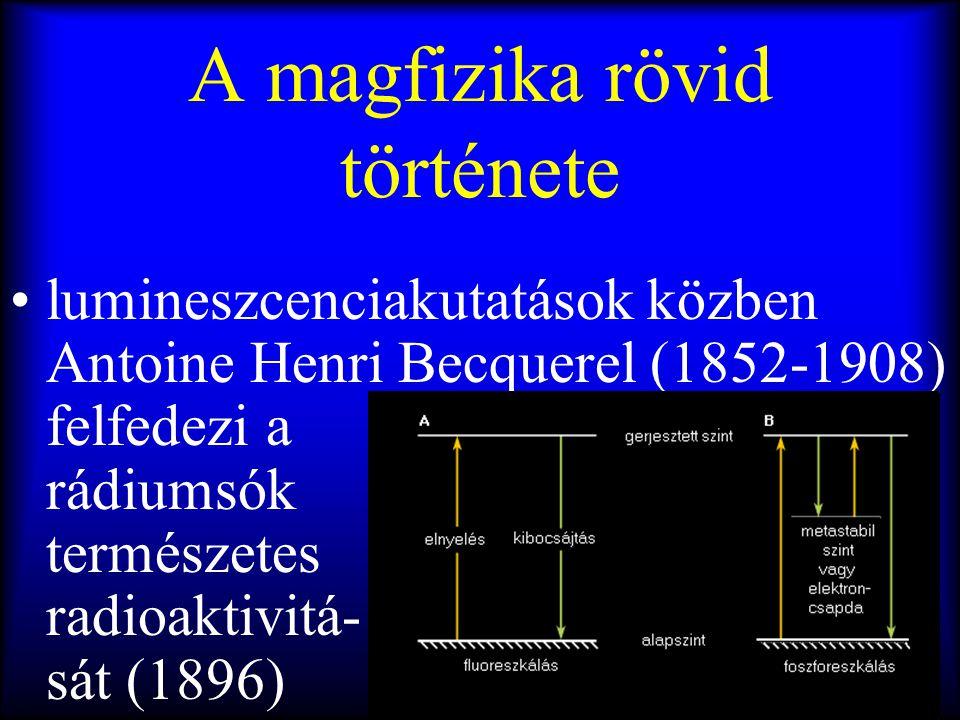 A magfizika rövid története •lumineszcenciakutatások közben Antoine Henri Becquerel (1852-1908) felfedezi a rádiumsók természetes radioaktivitá- sát (