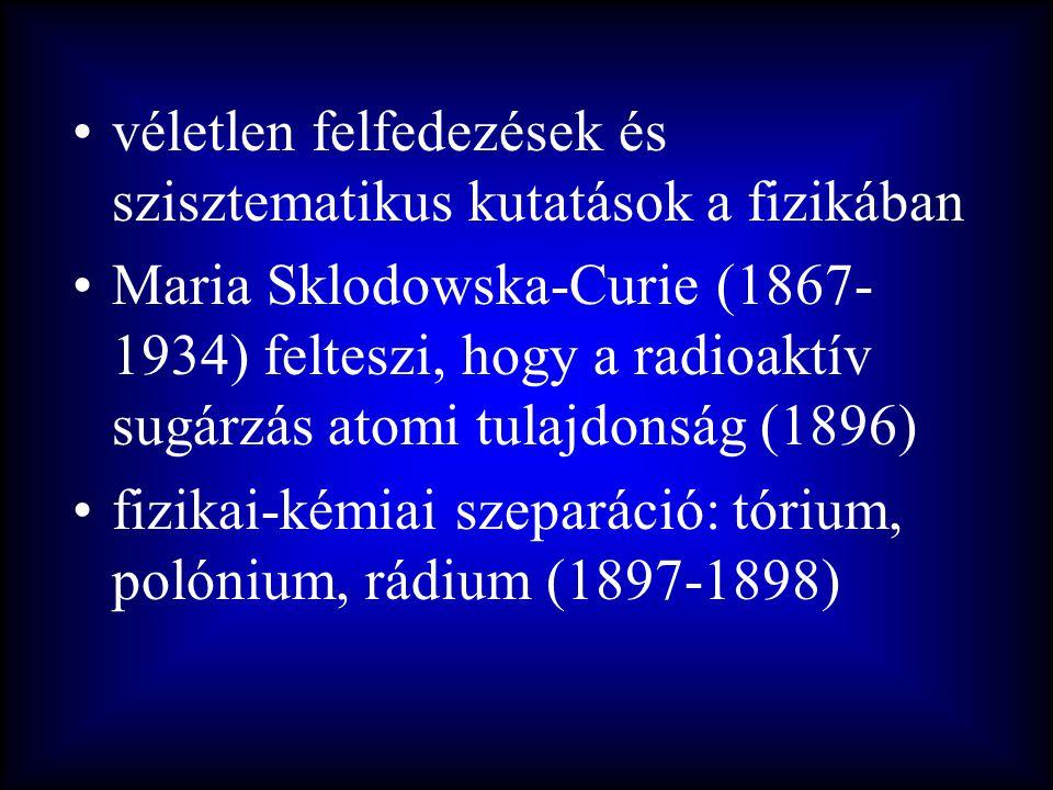 •véletlen felfedezések és szisztematikus kutatások a fizikában •Maria Sklodowska-Curie (1867- 1934) felteszi, hogy a radioaktív sugárzás atomi tulajdo