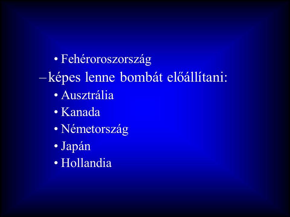 •Fehéroroszország –képes lenne bombát előállítani: •Ausztrália •Kanada •Németország •Japán •Hollandia