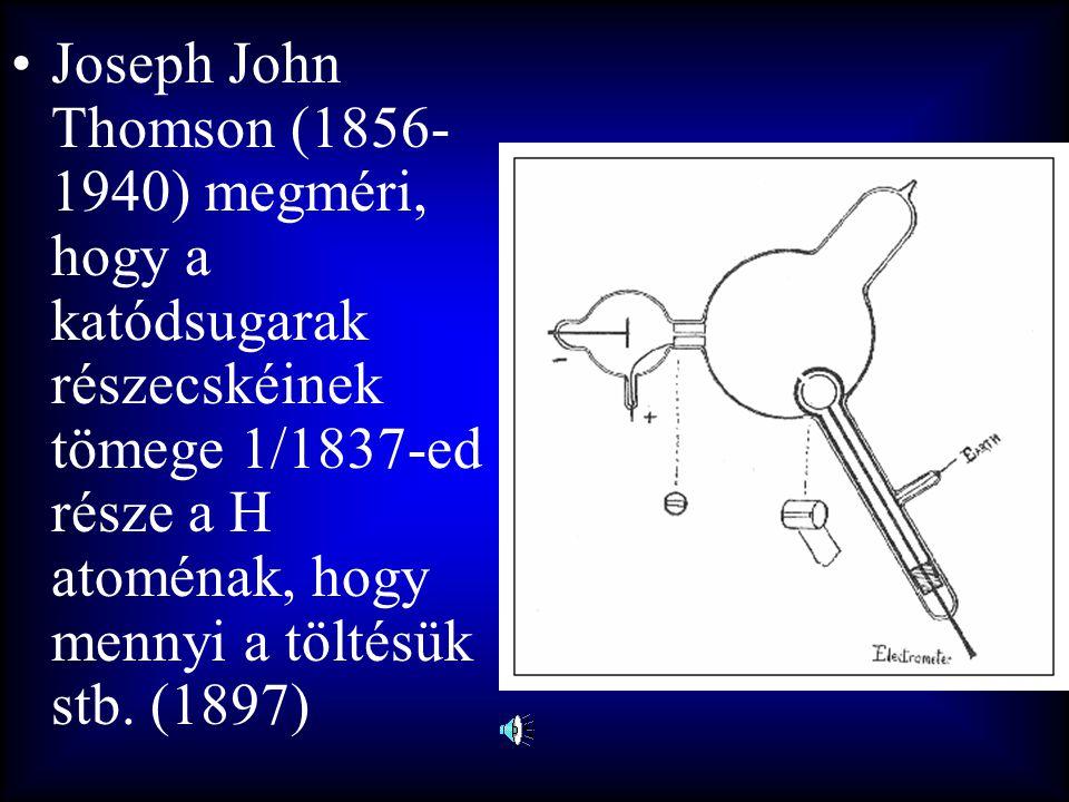 •Joseph John Thomson (1856- 1940) megméri, hogy a katódsugarak részecskéinek tömege 1/1837-ed része a H atoménak, hogy mennyi a töltésük stb. (1897)