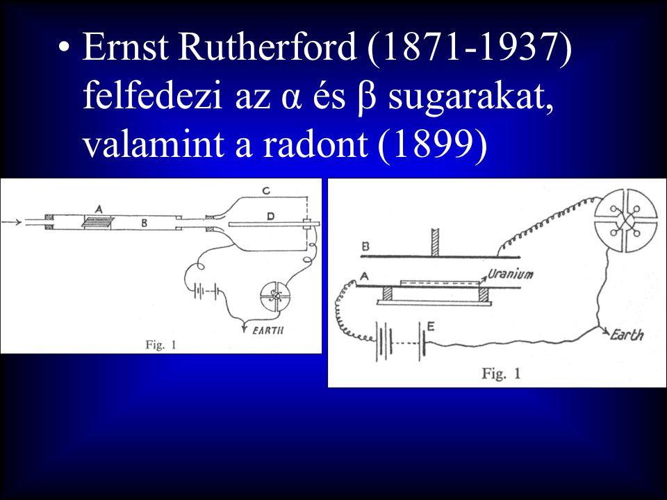 •Ernst Rutherford (1871-1937) felfedezi az α és β sugarakat, valamint a radont (1899)