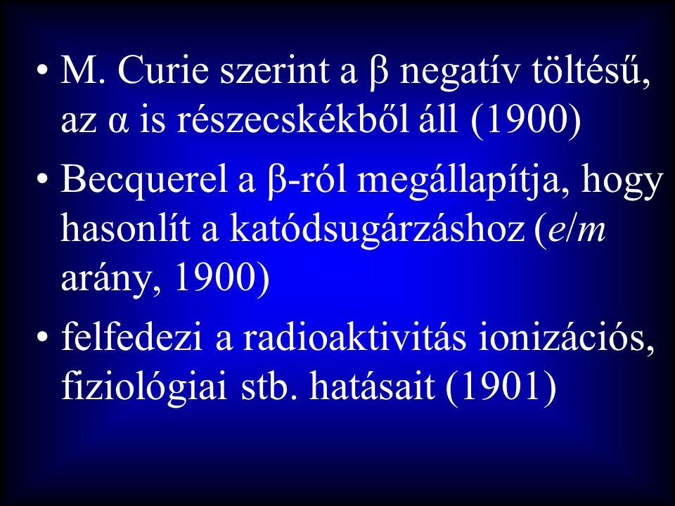 •M. Curie szerint a β negatív töltésű, az α is részecskékből áll (1900) •Becquerel a β-ról megállapítja, hogy hasonlít a katódsugárzáshoz (e/m arány,