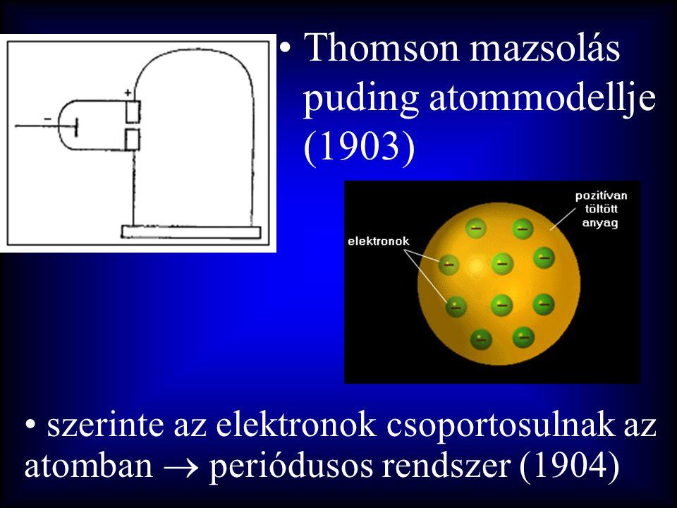 •Thomson mazsolás puding atommodellje (1903) • szerinte az elektronok csoportosulnak az atomban  periódusos rendszer (1904)