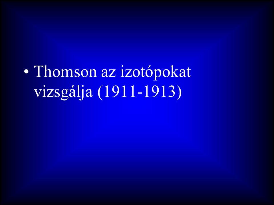 •Thomson az izotópokat vizsgálja (1911-1913)
