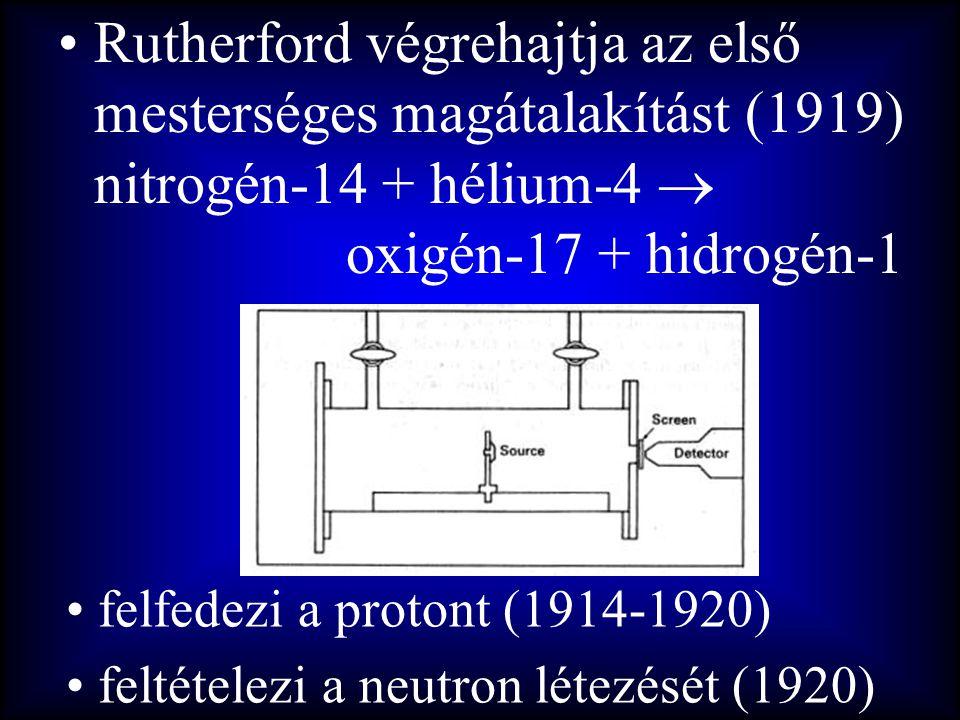 •Rutherford végrehajtja az első mesterséges magátalakítást (1919) nitrogén-14 + hélium-4  oxigén-17 + hidrogén-1 • felfedezi a protont (1914-1920) •