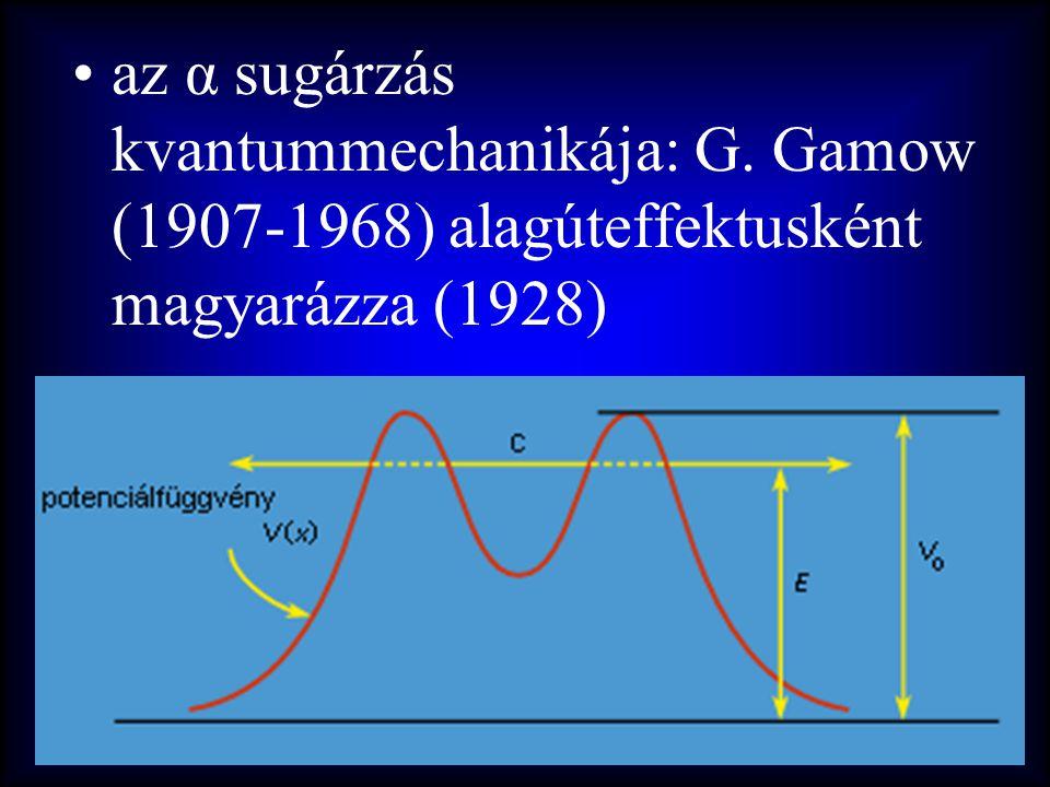 •az α sugárzás kvantummechanikája: G. Gamow (1907-1968) alagúteffektusként magyarázza (1928)