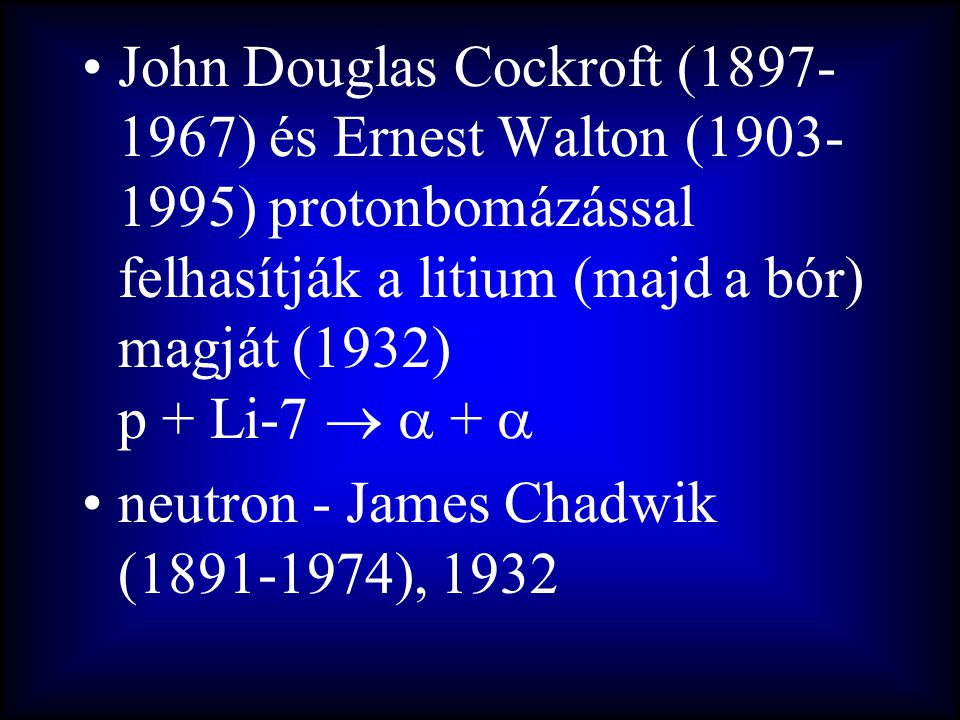 •John Douglas Cockroft (1897- 1967) és Ernest Walton (1903- 1995) protonbomázással felhasítják a litium (majd a bór) magját (1932) p + Li-7   +  •n