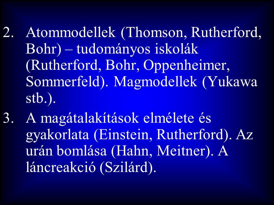 2.Atommodellek (Thomson, Rutherford, Bohr) – tudományos iskolák (Rutherford, Bohr, Oppenheimer, Sommerfeld). Magmodellek (Yukawa stb.). 3.A magátalakí
