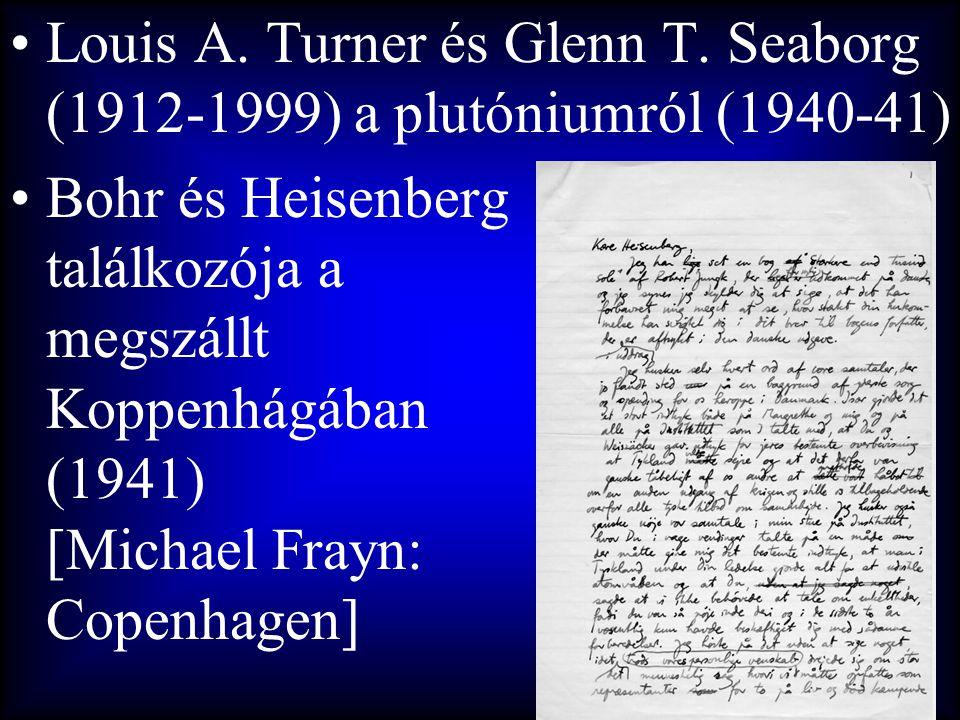 •Louis A. Turner és Glenn T. Seaborg (1912-1999) a plutóniumról (1940-41) •Bohr és Heisenberg találkozója a megszállt Koppenhágában (1941) [Michael Fr