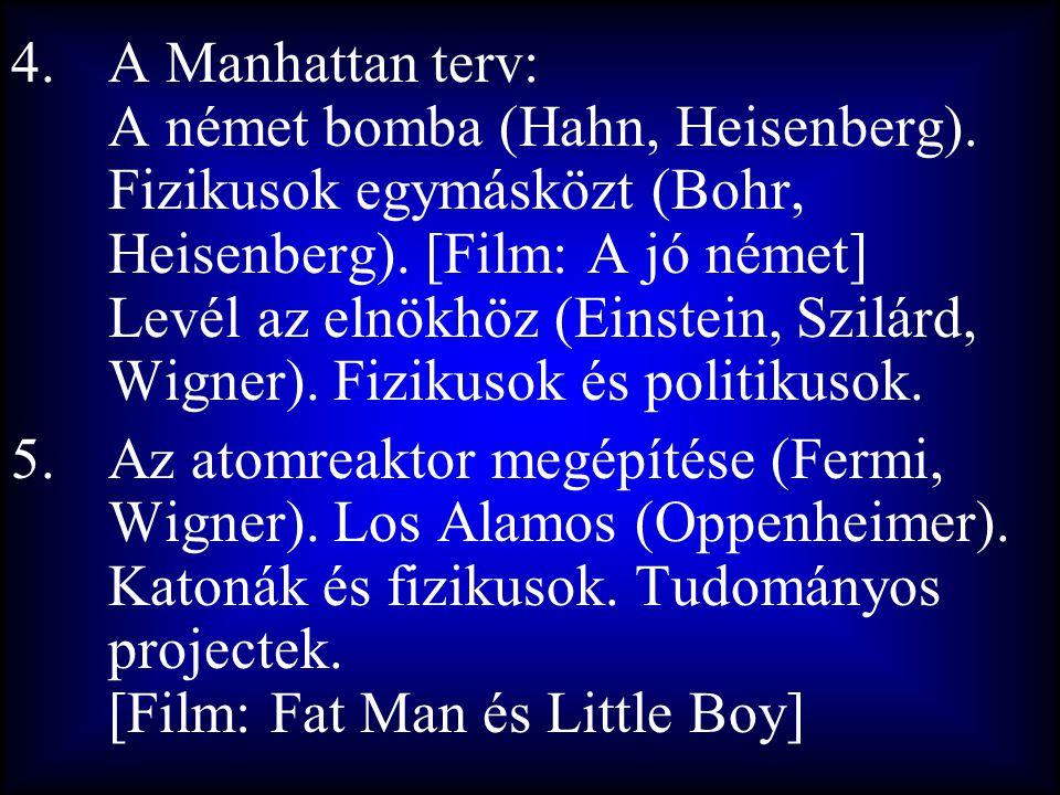 4.A Manhattan terv: A német bomba (Hahn, Heisenberg). Fizikusok egymásközt (Bohr, Heisenberg). [Film: A jó német] Levél az elnökhöz (Einstein, Szilárd