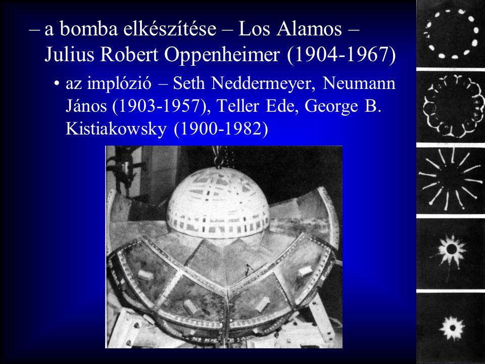 –a bomba elkészítése – Los Alamos – Julius Robert Oppenheimer (1904-1967) •az implózió – Seth Neddermeyer, Neumann János (1903-1957), Teller Ede, Geor