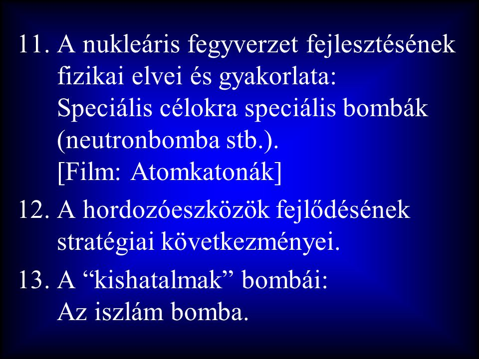 11.A nukleáris fegyverzet fejlesztésének fizikai elvei és gyakorlata: Speciális célokra speciális bombák (neutronbomba stb.). [Film: Atomkatonák] 12.A
