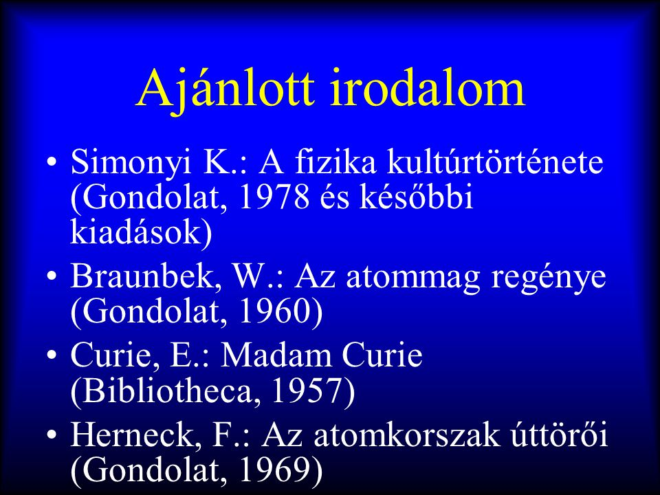 Ajánlott irodalom •Simonyi K.: A fizika kultúrtörténete (Gondolat, 1978 és későbbi kiadások) •Braunbek, W.: Az atommag regénye (Gondolat, 1960) •Curie