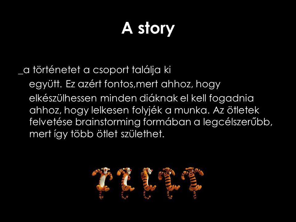 A story _a történetet a csoport találja ki együtt. Ez azért fontos,mert ahhoz, hogy elkészülhessen minden diáknak el kell fogadnia ahhoz, hogy lelkese