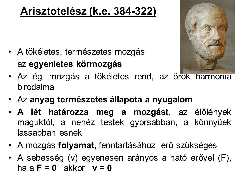 Arisztotelész (k.e. 384-322) •A tökéletes, természetes mozgás az egyenletes körmozgás •Az égi mozgás a tökéletes rend, az örök harmónia birodalma •Az