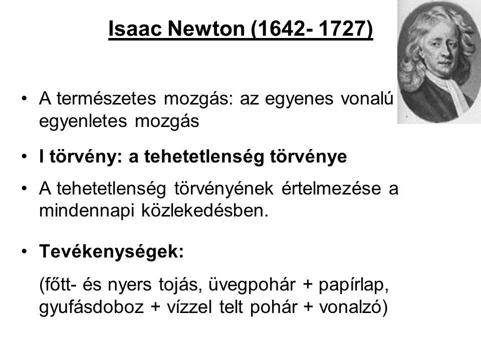 Isaac Newton (1642- 1727) •A természetes mozgás: az egyenes vonalú egyenletes mozgás •I törvény: a tehetetlenség törvénye •A tehetetlenség törvényének