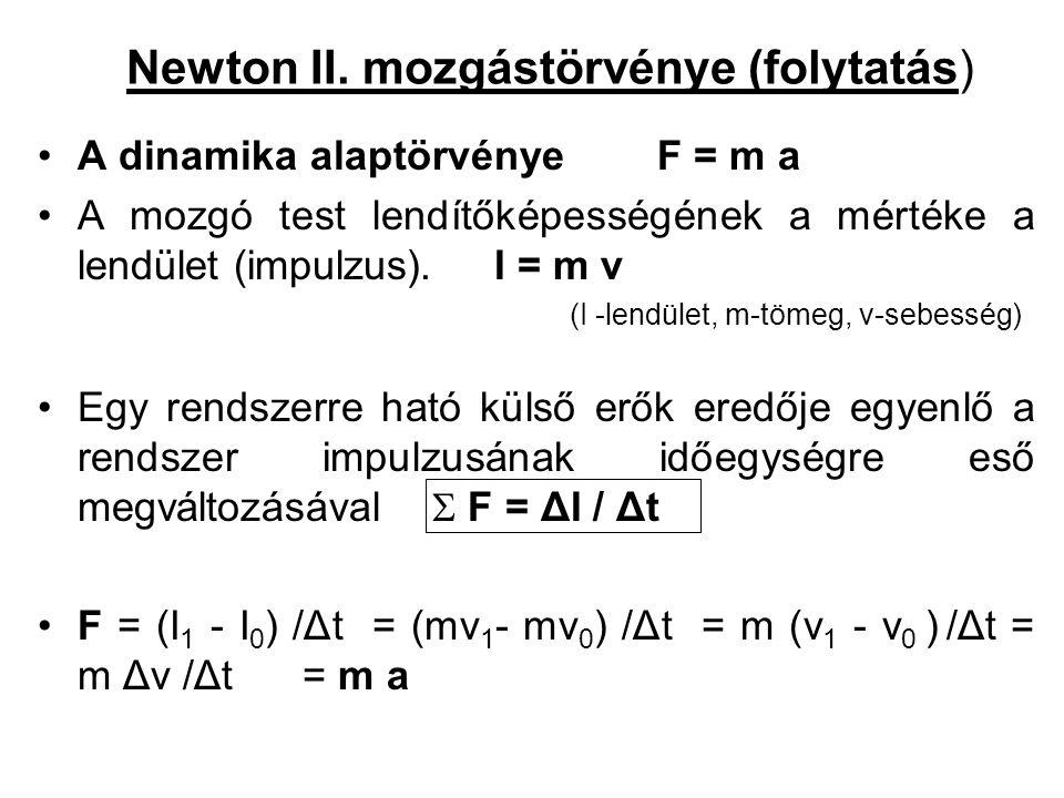 Newton II. mozgástörvénye (folytatás) •A dinamika alaptörvénye F = m a •A mozgó test lendítőképességének a mértéke a lendület (impulzus). I = m v (I -