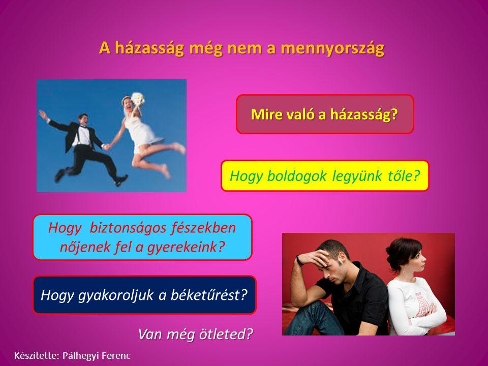 A házasság még nem a mennyország Mire való a házasság? Hogy boldogok legyünk tőle? Hogy biztonságos fészekben nőjenek fel a gyerekeink? Hogy gyakorolj