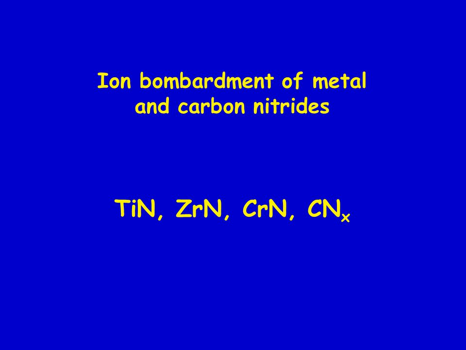 Ion bombardment of metal and carbon nitrides TiN, ZrN, CrN, CN x