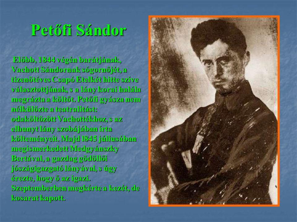 Petőfi Sándor Előbb, 1844 végén barátjának, Vachott Sándornak sógornőjét, a tizenötéves Csapó Etelkét hitte szíve választottjának, s a lány korai halá