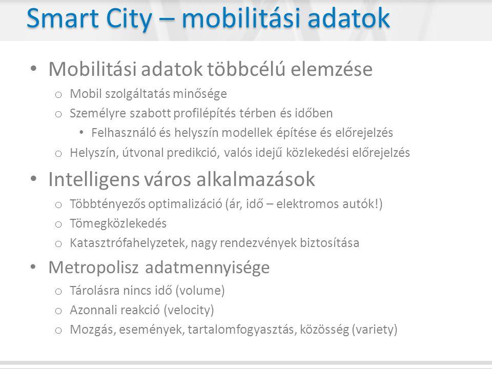 Smart City – mobilitási adatok • Mobilitási adatok többcélú elemzése o Mobil szolgáltatás minősége o Személyre szabott profilépítés térben és időben • Felhasználó és helyszín modellek építése és előrejelzés o Helyszín, útvonal predikció, valós idejű közlekedési előrejelzés • Intelligens város alkalmazások o Többtényezős optimalizáció (ár, idő – elektromos autók!) o Tömegközlekedés o Katasztrófahelyzetek, nagy rendezvények biztosítása • Metropolisz adatmennyisége o Tárolásra nincs idő (volume) o Azonnali reakció (velocity) o Mozgás, események, tartalomfogyasztás, közösség (variety)