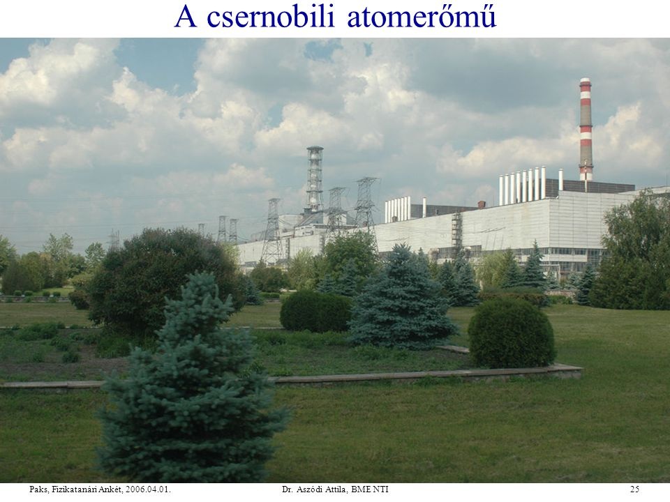 Dr. Aszódi Attila, BME NTI25Paks, Fizikatanári Ankét, 2006.04.01. A csernobili atomerőmű