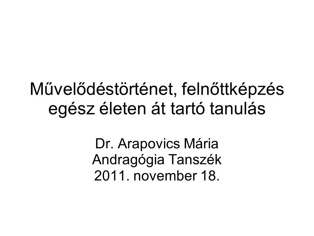 Művelődéstörténet, felnőttképzés egész életen át tartó tanulás Dr. Arapovics Mária Andragógia Tanszék 2011. november 18.
