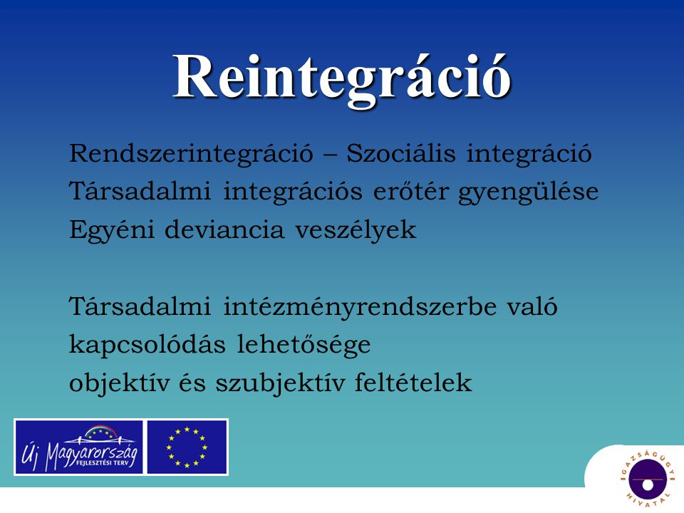 Reintegráció Rendszerintegráció – Szociális integráció Társadalmi integrációs erőtér gyengülése Egyéni deviancia veszélyek Társadalmi intézményrendsze