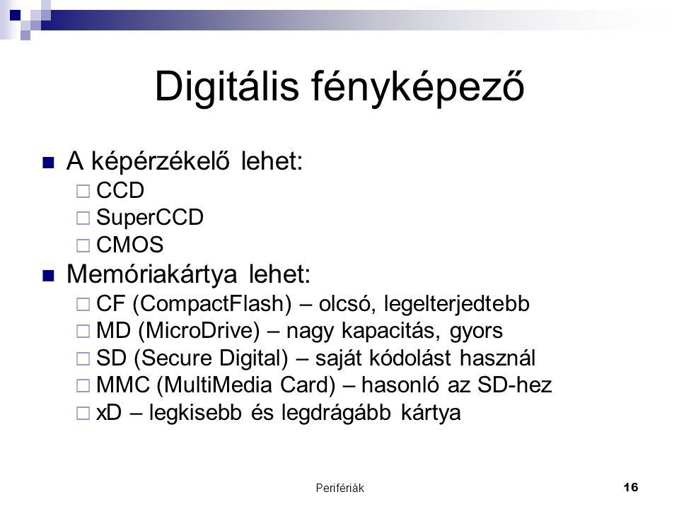 Perifériák16 Digitális fényképező  A képérzékelő lehet:  CCD  SuperCCD  CMOS  Memóriakártya lehet:  CF (CompactFlash) – olcsó, legelterjedtebb 