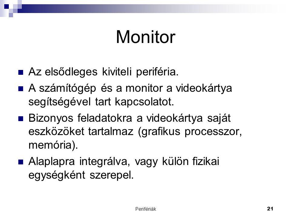 Perifériák21 Monitor  Az elsődleges kiviteli periféria.  A számítógép és a monitor a videokártya segítségével tart kapcsolatot.  Bizonyos feladatok
