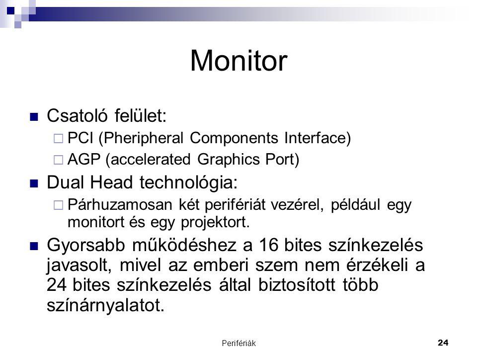 Perifériák24 Monitor  Csatoló felület:  PCI (Pheripheral Components Interface)  AGP (accelerated Graphics Port)  Dual Head technológia:  Párhuzam