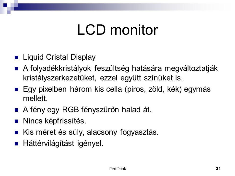 Perifériák31 LCD monitor  Liquid Cristal Display  A folyadékkristályok feszültség hatására megváltoztatják kristályszerkezetüket, ezzel együtt színü