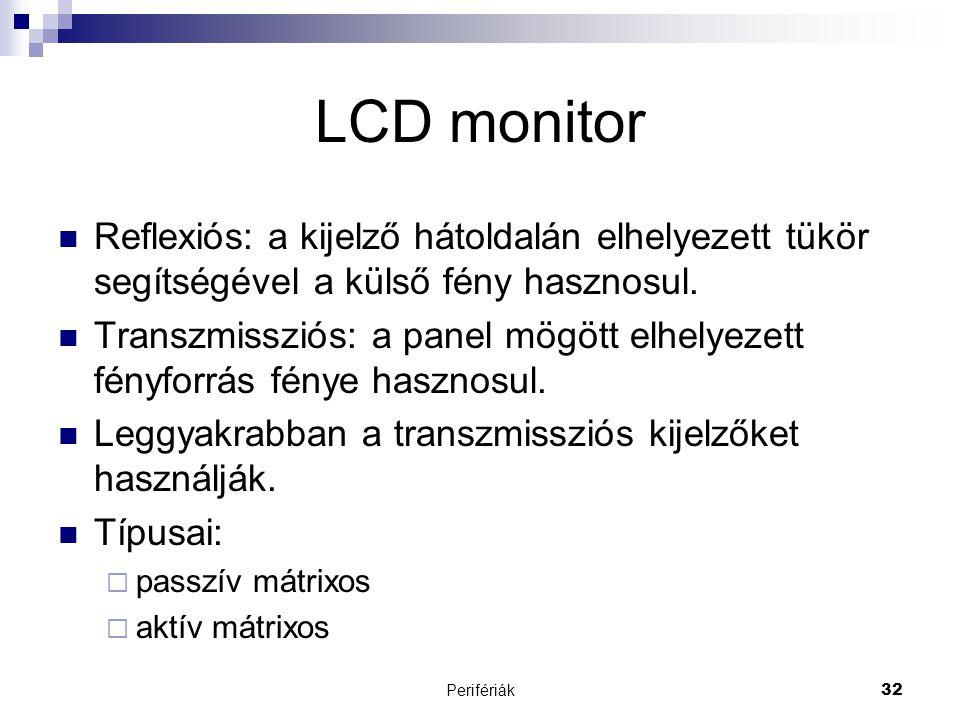 Perifériák32 LCD monitor  Reflexiós: a kijelző hátoldalán elhelyezett tükör segítségével a külső fény hasznosul.  Transzmissziós: a panel mögött elh