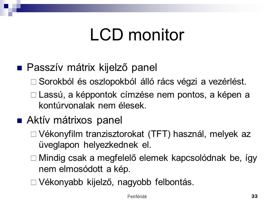 Perifériák33 LCD monitor  Passzív mátrix kijelző panel  Sorokból és oszlopokból álló rács végzi a vezérlést.  Lassú, a képpontok címzése nem pontos