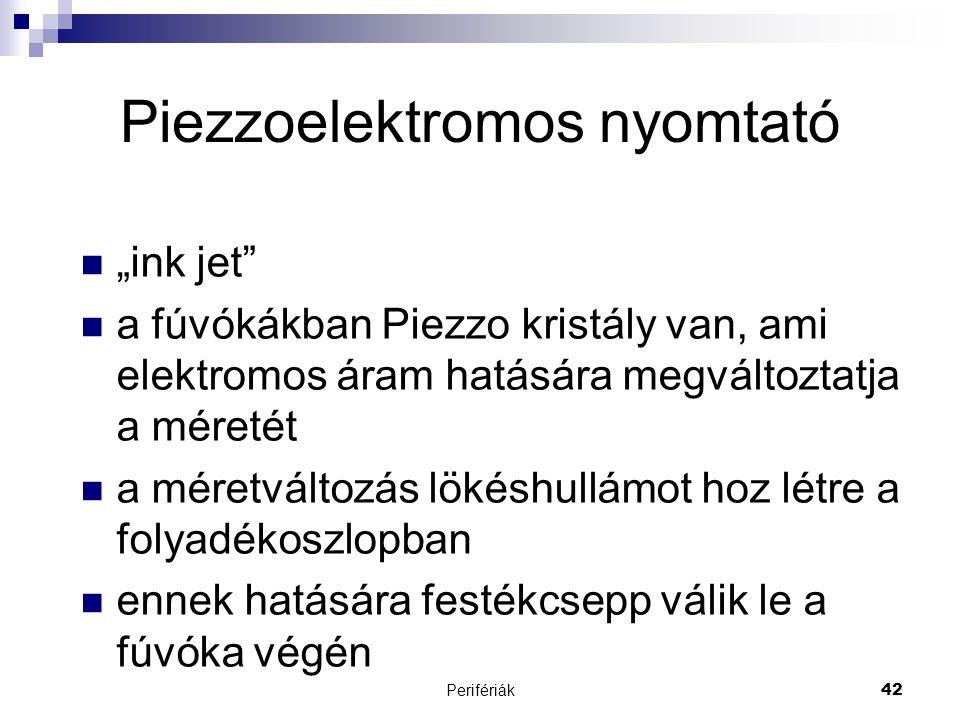 """Perifériák42 Piezzoelektromos nyomtató  """"ink jet""""  a fúvókákban Piezzo kristály van, ami elektromos áram hatására megváltoztatja a méretét  a méret"""