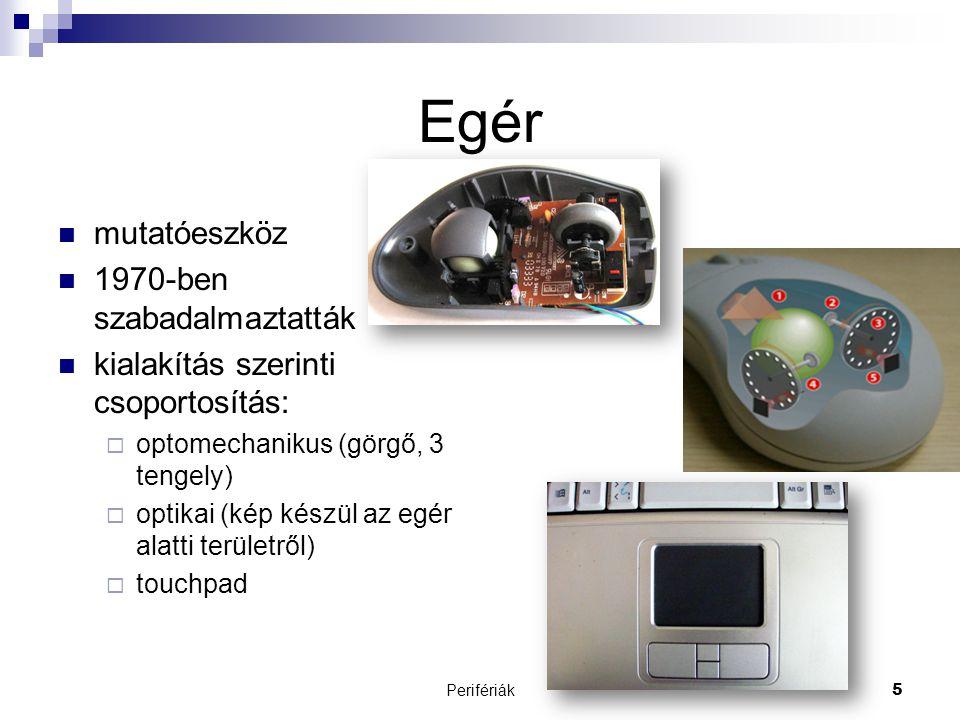 Perifériák5 Egér  mutatóeszköz  1970-ben szabadalmaztatták  kialakítás szerinti csoportosítás:  optomechanikus (görgő, 3 tengely)  optikai (kép k
