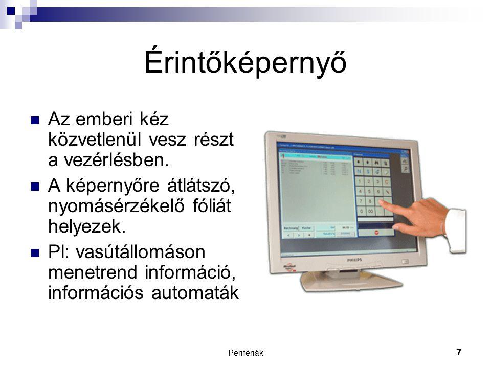 Perifériák7 Érintőképernyő  Az emberi kéz közvetlenül vesz részt a vezérlésben.  A képernyőre átlátszó, nyomásérzékelő fóliát helyezek.  Pl: vasútá