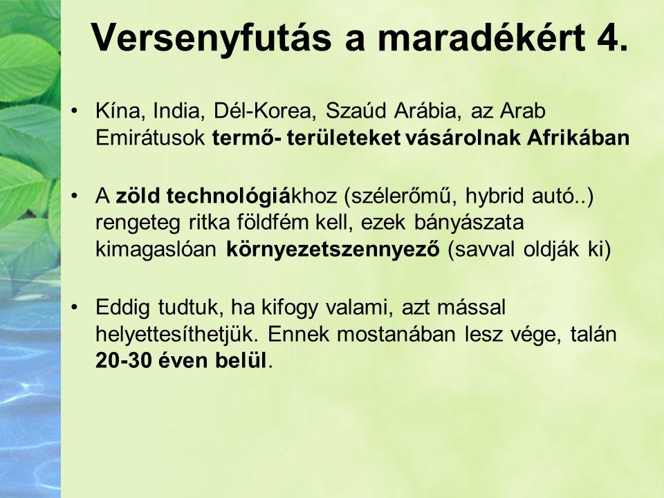Versenyfutás a maradékért 4. •Kína, India, Dél-Korea, Szaúd Arábia, az Arab Emirátusok termő- területeket vásárolnak Afrikában •A zöld technológiákhoz