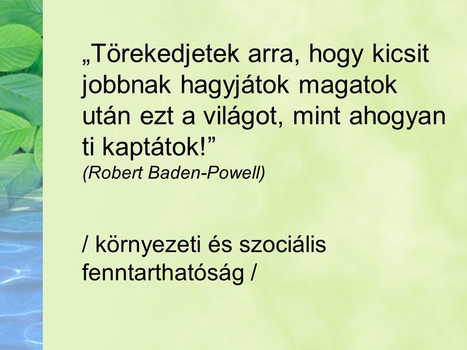 """. """"Törekedjetek arra, hogy kicsit jobbnak hagyjátok magatok után ezt a világot, mint ahogyan ti kaptátok!"""" (Robert Baden-Powell) / környezeti és szoci"""