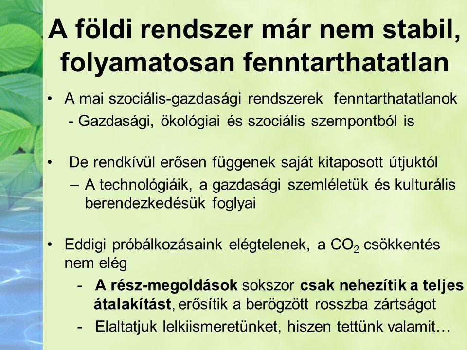 A földi rendszer már nem stabil, folyamatosan fenntarthatatlan •A mai szociális-gazdasági rendszerek fenntarthatatlanok - Gazdasági, ökológiai és szoc