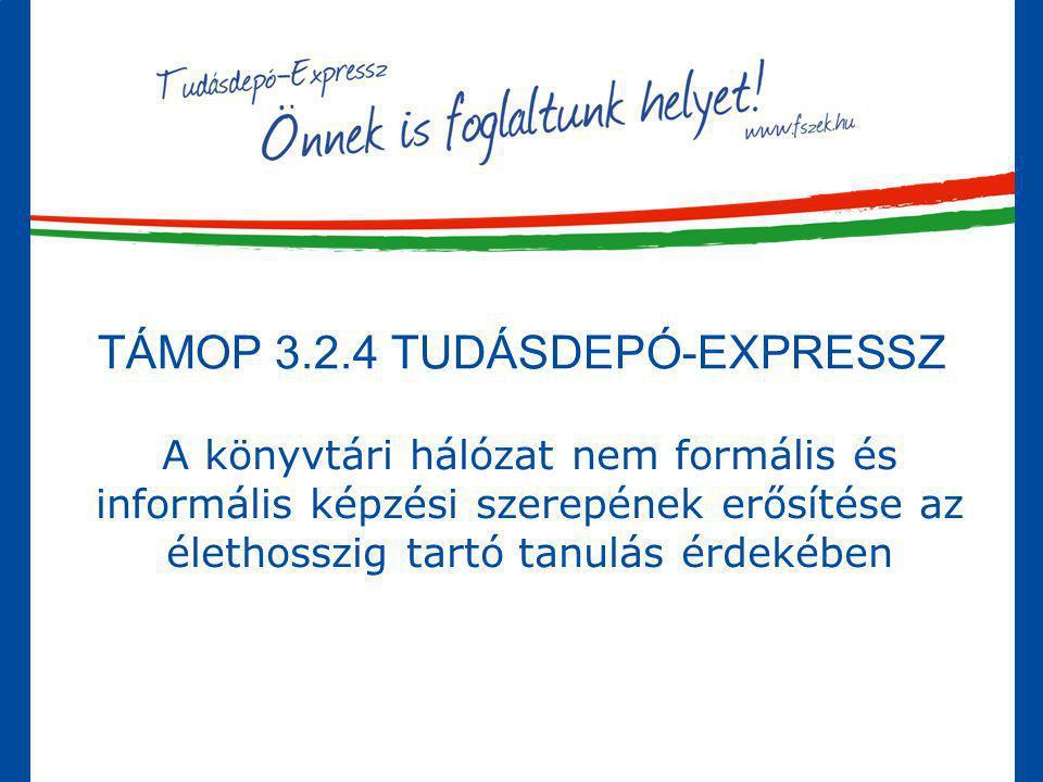 TÁMOP 3.2.4 TUDÁSDEPÓ-EXPRESSZ A könyvtári hálózat nem formális és informális képzési szerepének erősítése az élethosszig tartó tanulás érdekében