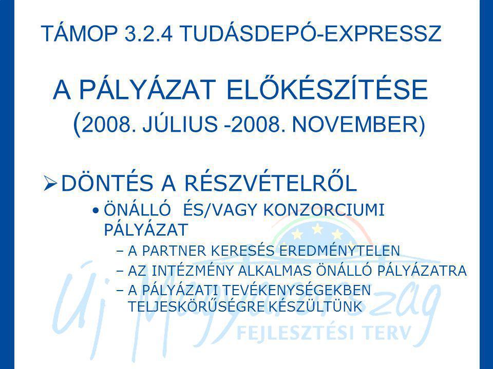 TÁMOP 3.2.4 TUDÁSDEPÓ-EXPRESSZ A PÁLYÁZAT ELŐKÉSZÍTÉSE ( 2008. JÚLIUS -2008. NOVEMBER)  DÖNTÉS A RÉSZVÉTELRŐL •ÖNÁLLÓ ÉS/VAGY KONZORCIUMI PÁLYÁZAT –A