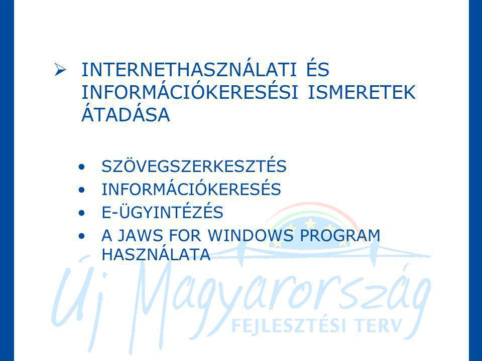  INTERNETHASZNÁLATI ÉS INFORMÁCIÓKERESÉSI ISMERETEK ÁTADÁSA •SZÖVEGSZERKESZTÉS •INFORMÁCIÓKERESÉS •E-ÜGYINTÉZÉS •A JAWS FOR WINDOWS PROGRAM HASZNÁLAT