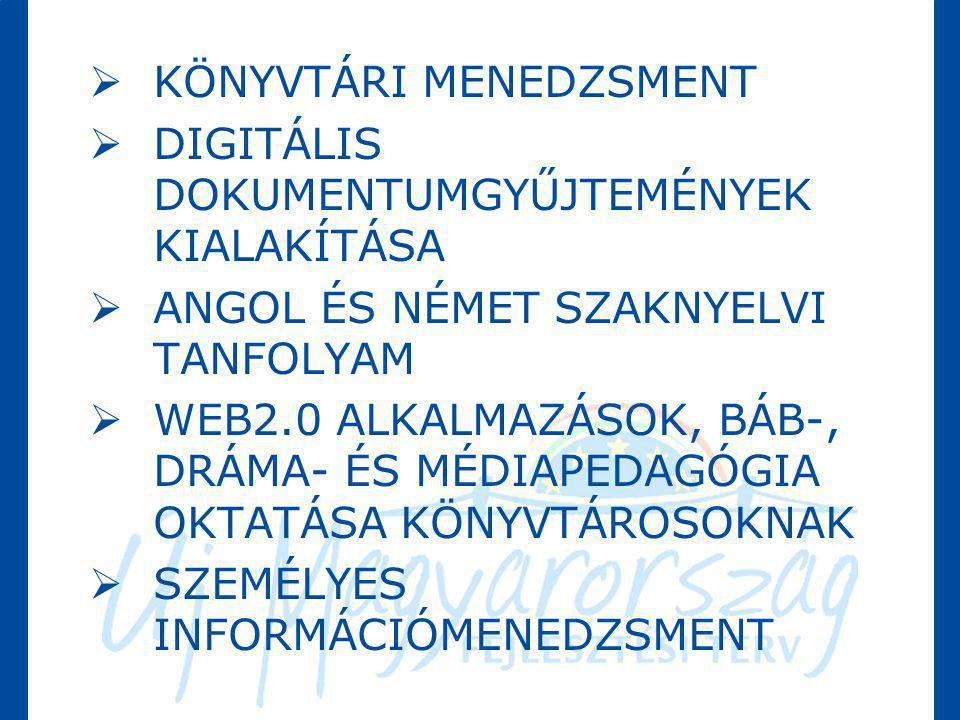  KÖNYVTÁRI MENEDZSMENT  DIGITÁLIS DOKUMENTUMGYŰJTEMÉNYEK KIALAKÍTÁSA  ANGOL ÉS NÉMET SZAKNYELVI TANFOLYAM  WEB2.0 ALKALMAZÁSOK, BÁB-, DRÁMA- ÉS MÉ