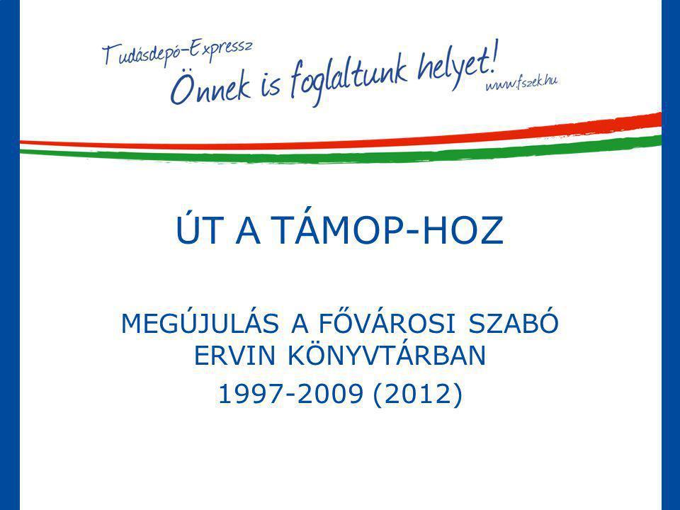 ÚT A TÁMOP-HOZ MEGÚJULÁS A FŐVÁROSI SZABÓ ERVIN KÖNYVTÁRBAN 1997-2009 (2012)
