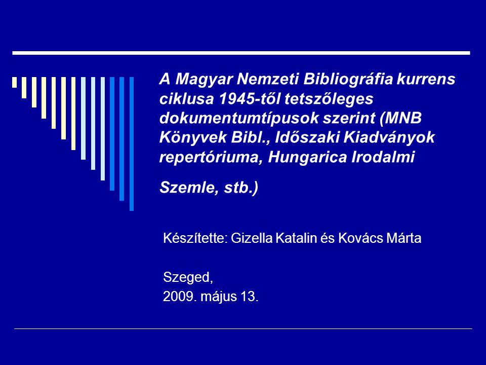 A Magyar Nemzeti Bibliográfia kurrens ciklusa 1945-től tetszőleges dokumentumtípusok szerint (MNB Könyvek Bibl., Időszaki Kiadványok repertóriuma, Hungarica Irodalmi Szemle, stb.) Készítette: Gizella Katalin és Kovács Márta Szeged, 2009.