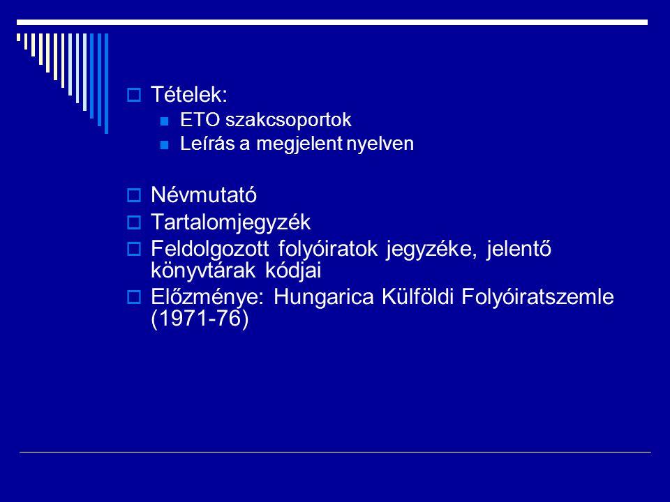  Tételek:  ETO szakcsoportok  Leírás a megjelent nyelven  Névmutató  Tartalomjegyzék  Feldolgozott folyóiratok jegyzéke, jelentő könyvtárak kódjai  Előzménye: Hungarica Külföldi Folyóiratszemle (1971-76)