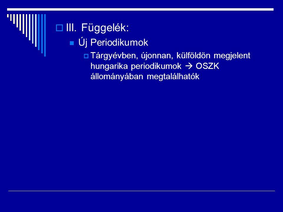  III. Függelék:  Új Periodikumok  Tárgyévben, újonnan, külföldön megjelent hungarika periodikumok  OSZK állományában megtalálhatók