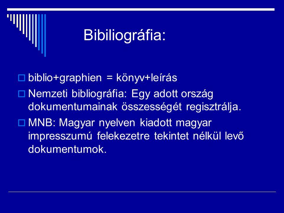 Bibiliográfia:  biblio+graphien = könyv+leírás  Nemzeti bibliográfia: Egy adott ország dokumentumainak összességét regisztrálja.
